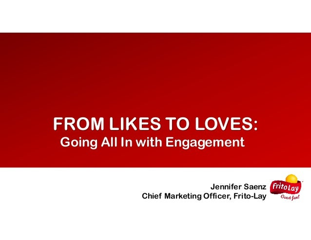FROM LIKES TO LOVES: Going All In with Engagement Jennifer Saenz Chief Marketing Officer, Frito-Lay
