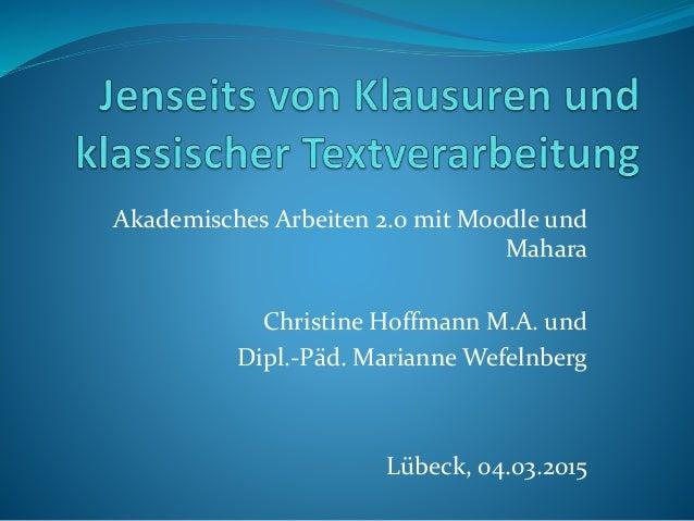 Akademisches Arbeiten 2.0 mit Moodle und Mahara Christine Hoffmann M.A. und Dipl.-Päd. Marianne Wefelnberg Lübeck, 04.03.2...