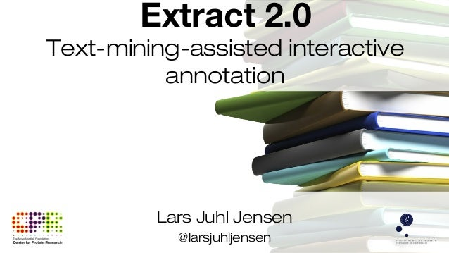 Lars Juhl Jensen @larsjuhljensen Extract 2.0 Text-mining-assisted interactive annotation