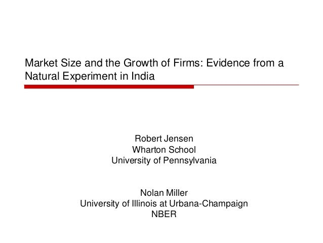 Market Size and the Growth of Firms: Evidence from a Natural Experiment in India Robert Jensen Wharton School University o...