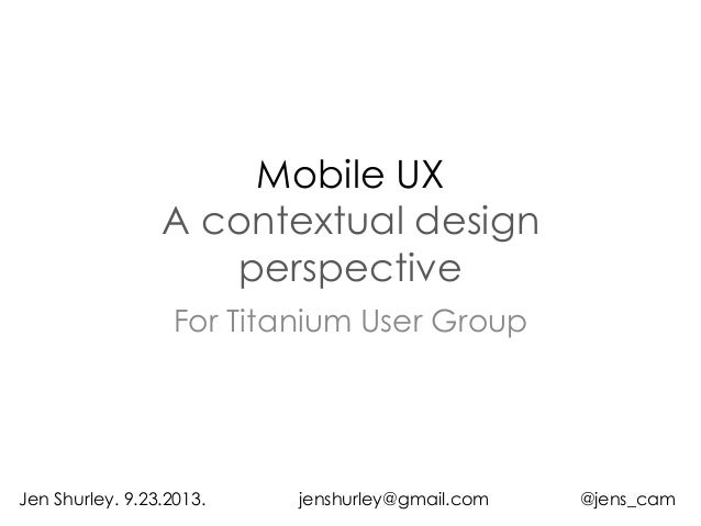 Mobile UX A contextual design perspective For Titanium User Group Jen Shurley. 9.23.2013. jenshurley@gmail.com @jens_cam