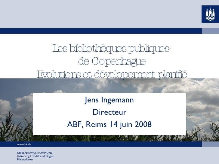Les bibliothèques publiques  de Copenhague Evolutions et dévelopement planifié Jens Ingemann Directeur ABF, Reims 14 juin ...