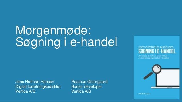 Morgenmøde: Søgning i e-handel Jens Hofman Hansen Digital forretningsudvikler Vertica A/S Rasmus Østergaard Senior develop...