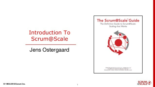 © 1993-2018 Scrum Inc. 1 Introduction To Scrum@Scale Jens Ostergaard
