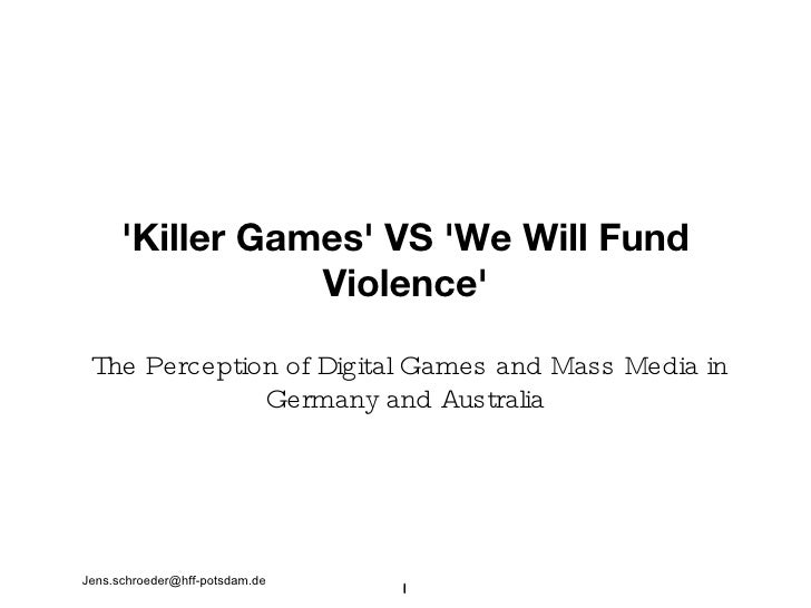 'Killer Games' VS 'We Will Fund Violence' <ul><li>The Perception of Digital Games and Mass Media in Germany and Australia ...