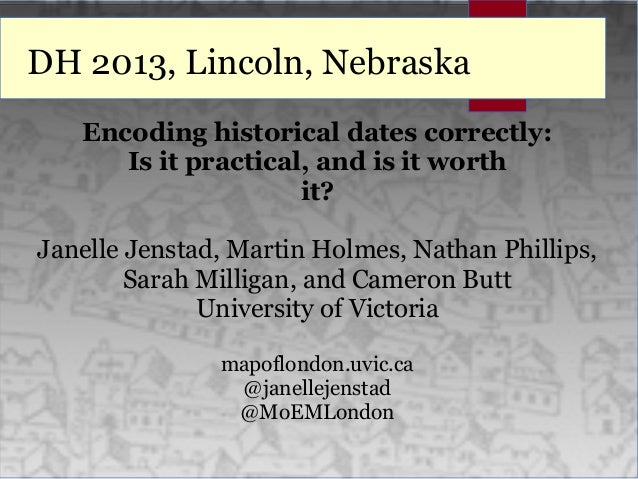 DH 2013, Lincoln, Nebraska Encoding historical dates correctly: Is it practical, and is it worth it? Janelle Jenstad, Mart...