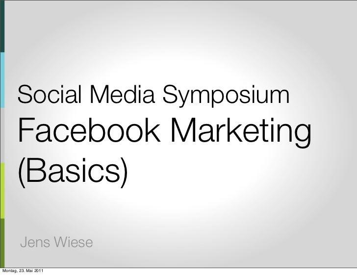 Social Media Symposium       Facebook Marketing       (Basics)        Jens WieseMontag, 23. Mai 2011