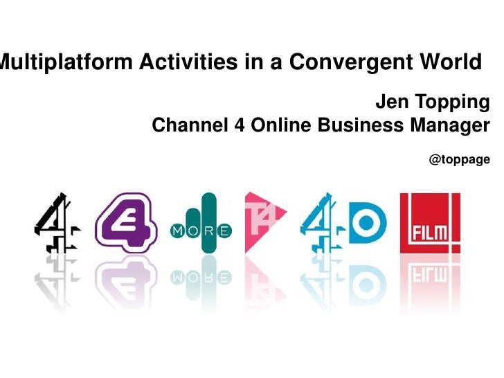 Multiplatform Activities in a Convergent World<br />Jen Topping<br />Channel 4 Online Business Manager<br />@toppage<br />