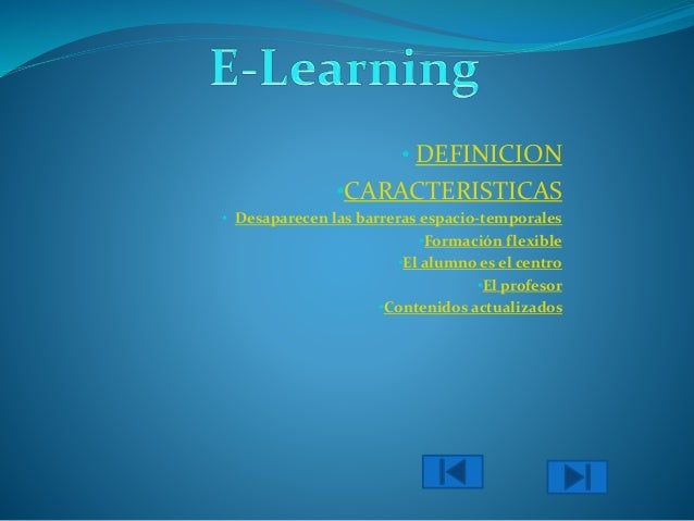• DEFINICION •CARACTERISTICAS • Desaparecen las barreras espacio-temporales •Formación flexible •El alumno es el centro •E...