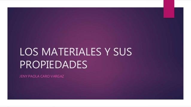 LOS MATERIALES Y SUS PROPIEDADES JENY PAOLA CARO VARGAZ