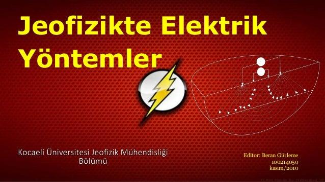 Jeofizikte Elektrik  Yöntemler  Editor: Beran Gürleme  100214050  kasım/2010