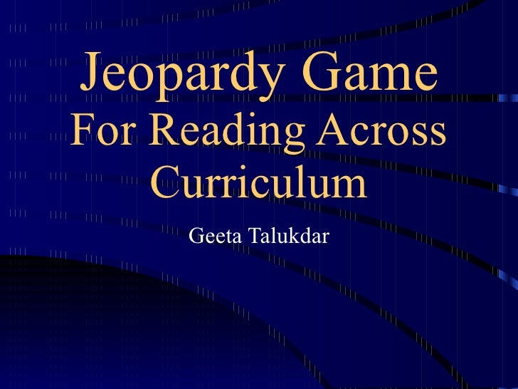Jeopardy Game For Reading Across Curriculum Geeta Talukdar