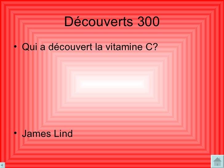Découverts  300 <ul><li>Qui a découvert la vitamine C? </li></ul><ul><li>James Lind  </li></ul>