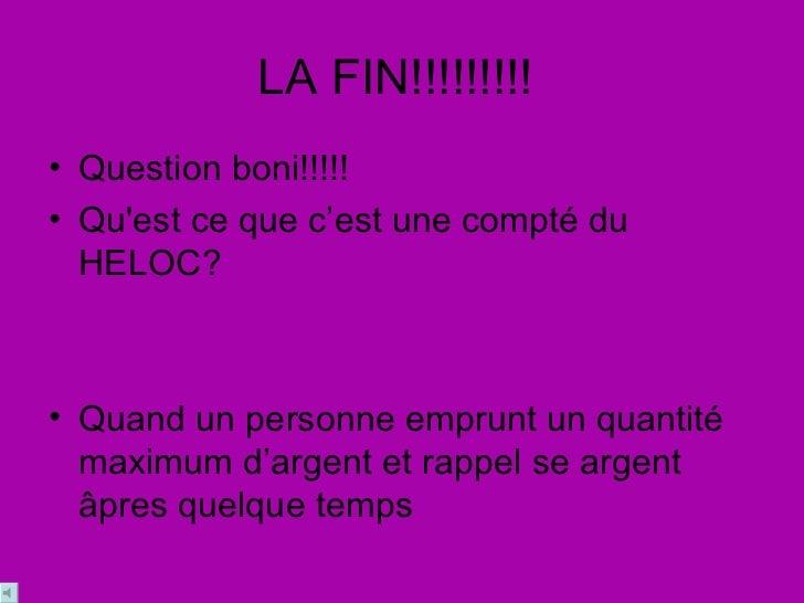 LA FIN!!!!!!!!!  <ul><li>Question boni!!!!! </li></ul><ul><li>Qu'est ce que c'est une compté du HELOC?  </li></ul><ul><li>...