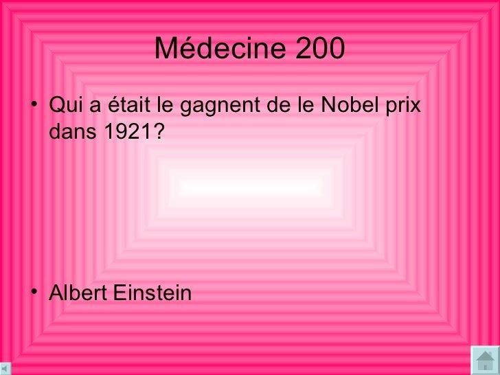 Médecine  200 <ul><li>Qui a était le gagnent de le Nobel prix dans 1921? </li></ul><ul><li>Albert Einstein </li></ul>