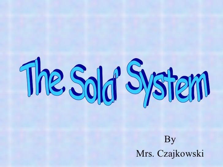 By Mrs. Czajkowski The Solar System