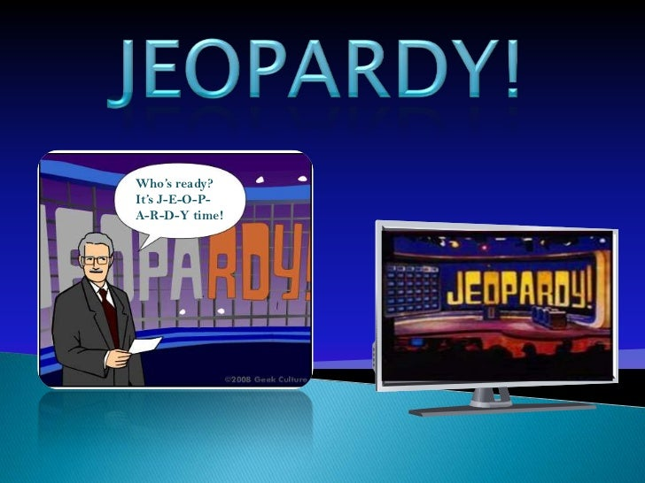 Who's ready?It's J-E-O-P-A-R-D-Y time!