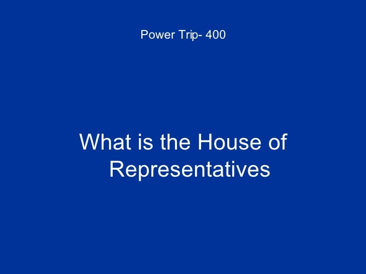 Power Trip- 400 <ul><li>What is the House of Representatives </li></ul>