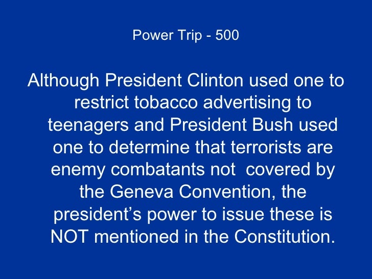Power Trip - 500 <ul><li>Although President Clinton used one to restrict tobacco advertising to teenagers and President Bu...