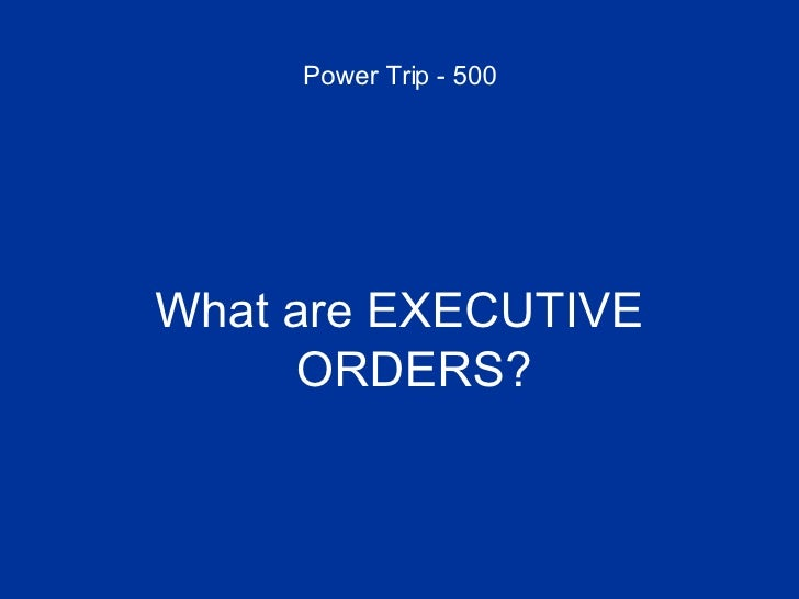 Power Trip - 500 <ul><li>What are EXECUTIVE ORDERS? </li></ul>