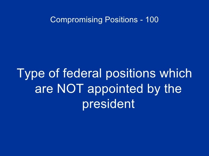 Compromising Positions - 100 <ul><li>Type of federal positions which are NOT appointed by the president </li></ul>