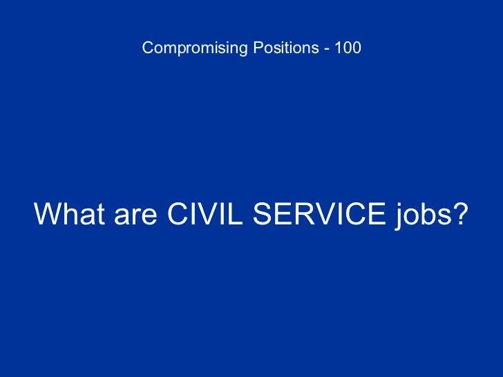 Compromising Positions - 100 <ul><li>What are CIVIL SERVICE jobs? </li></ul>