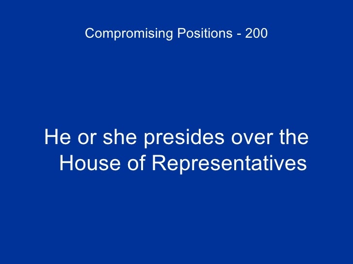 Compromising Positions - 200 <ul><li>He or she presides over the House of Representatives </li></ul>