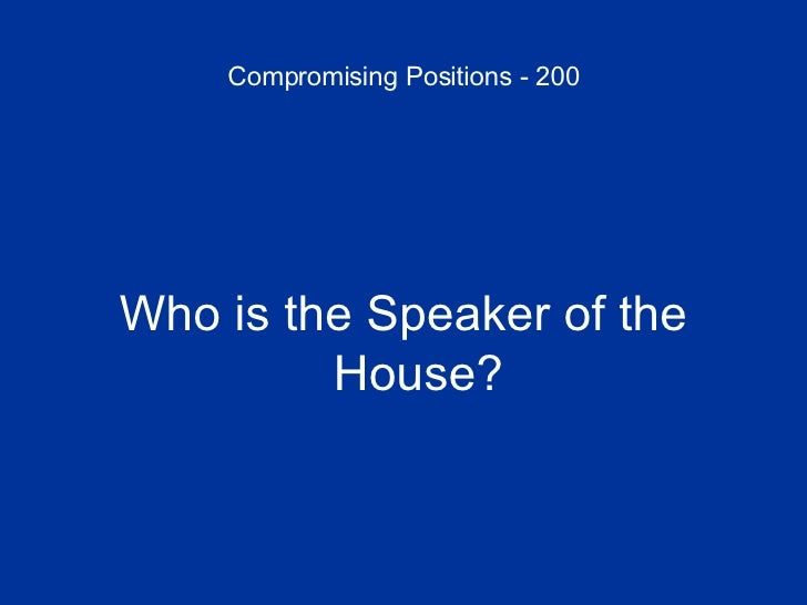 Compromising Positions - 200 <ul><li>Who is the Speaker of the House? </li></ul>