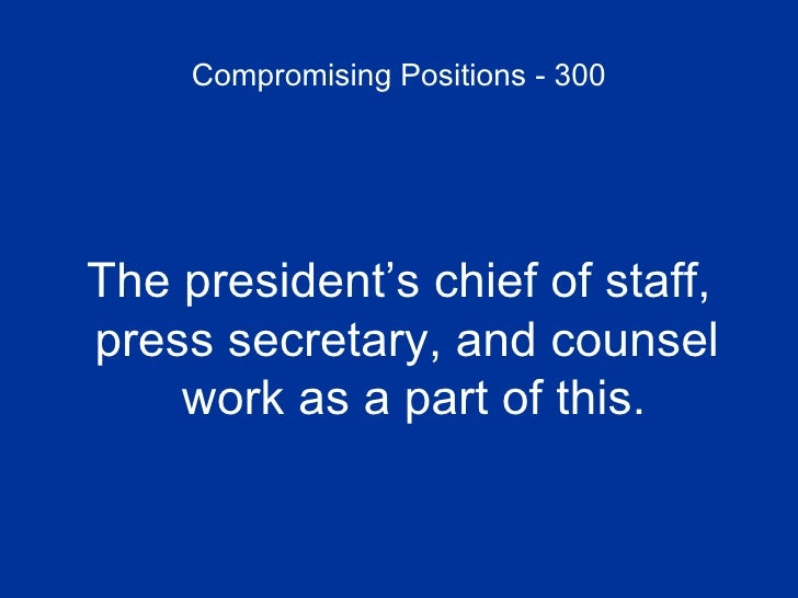 Compromising Positions - 300 <ul><li>The president's chief of staff, press secretary, and counsel  work as a part of this....