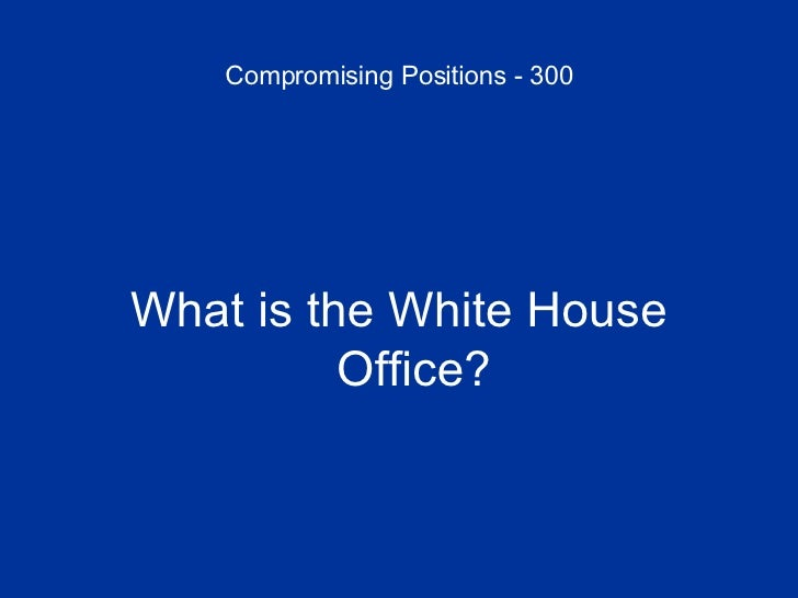 Compromising Positions - 300 <ul><li>What is the White House Office? </li></ul>