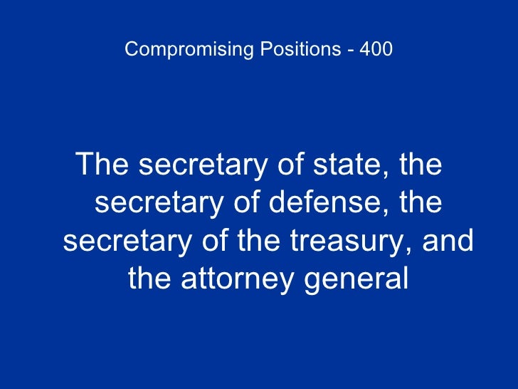 Compromising Positions - 400 <ul><li>The secretary of state, the secretary of defense, the secretary of the treasury, and ...
