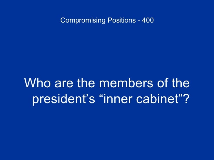 """Compromising Positions - 400 <ul><li>Who are the members of the president's """"inner cabinet""""? </li></ul>"""