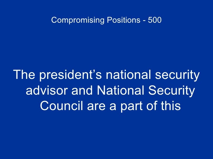 Compromising Positions - 500 <ul><li>The president's national security advisor and National Security Council are a part of...
