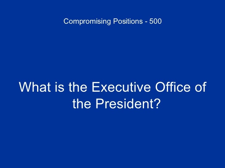 Compromising Positions - 500 <ul><li>What is the Executive Office of the President? </li></ul>