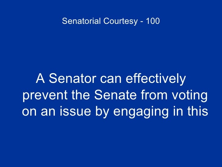 Senatorial Courtesy - 100 <ul><li>A Senator can effectively prevent the Senate from voting on an issue by engaging in this...