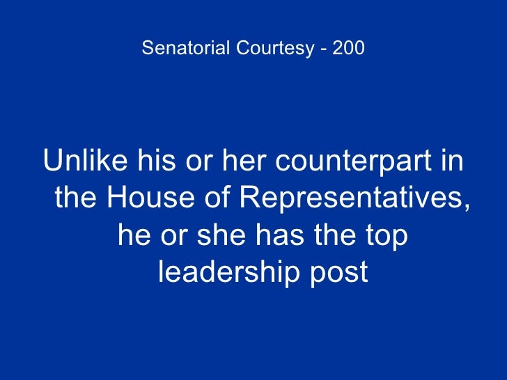 Senatorial Courtesy - 200 <ul><li>Unlike his or her counterpart in the House of Representatives, he or she has the top lea...