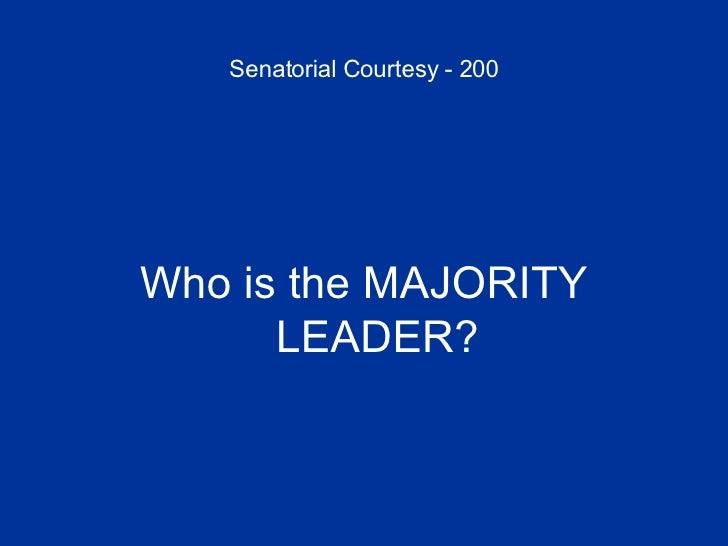 Senatorial Courtesy - 200 <ul><li>Who is the MAJORITY LEADER? </li></ul>