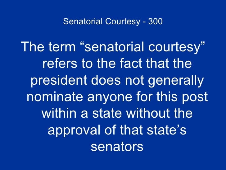 """Senatorial Courtesy - 300 <ul><li>The term """"senatorial courtesy"""" refers to the fact that the president does not generally ..."""