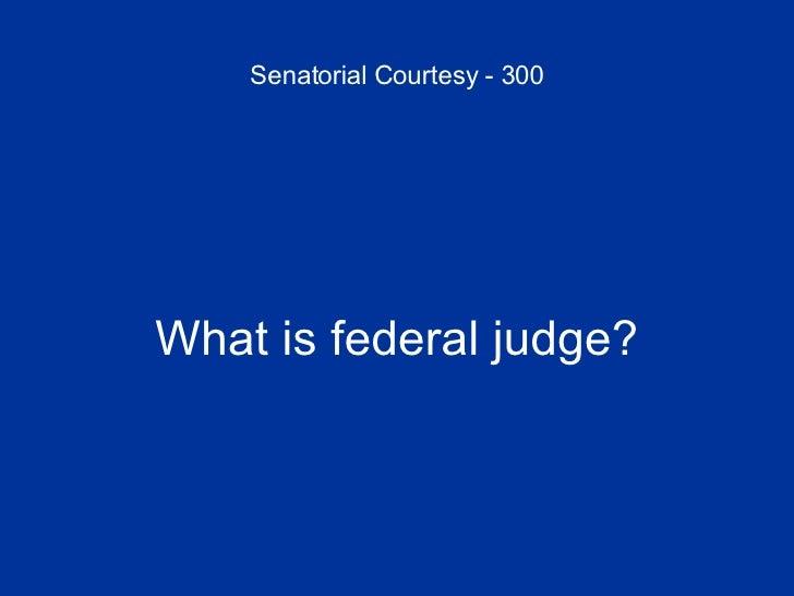 Senatorial Courtesy - 300 <ul><li>What is federal judge? </li></ul>