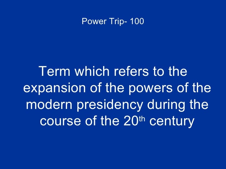Power Trip- 100 <ul><li>Term which refers to the expansion of the powers of the modern presidency during the course of the...