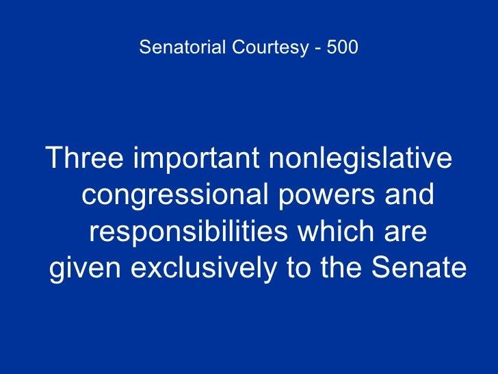 Senatorial Courtesy - 500 <ul><li>Three important nonlegislative congressional powers and responsibilities which are given...