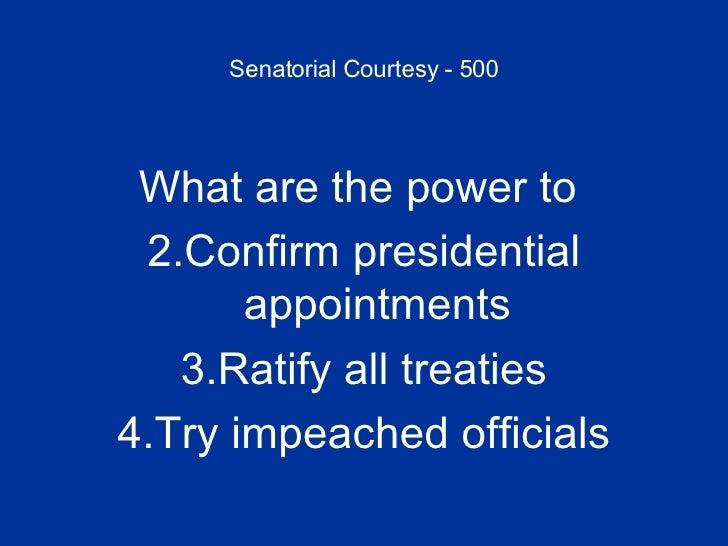 Senatorial Courtesy - 500 <ul><li>What are the power to  </li></ul><ul><li>Confirm presidential appointments </li></ul><ul...