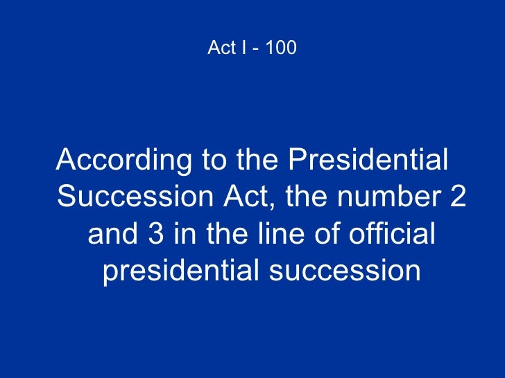 Act I - 100 <ul><li>According to the Presidential Succession Act, the number 2 and 3 in the line of official presidential ...