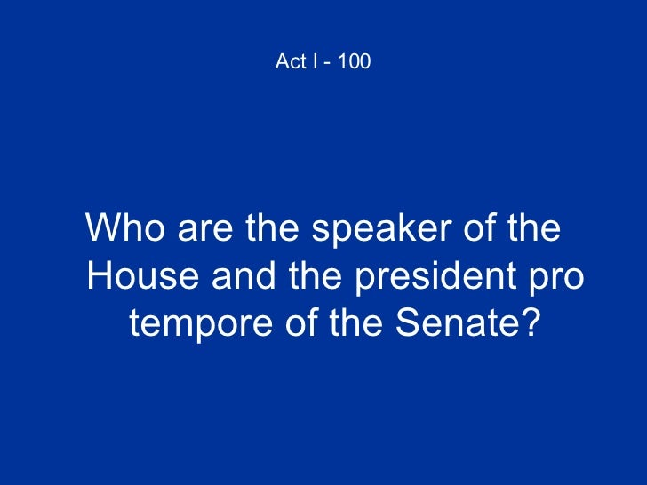 Act I - 100 <ul><li>Who are the speaker of the House and the president pro tempore of the Senate? </li></ul>