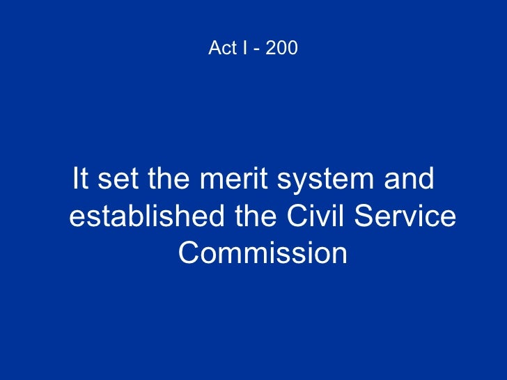 Act I - 200 <ul><li>It set the merit system and established the Civil Service Commission </li></ul>