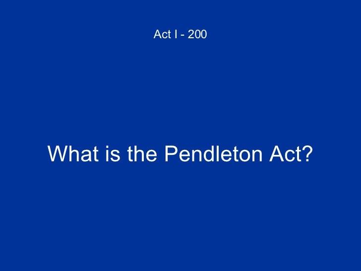 Act I - 200 <ul><li>What is the Pendleton Act? </li></ul>