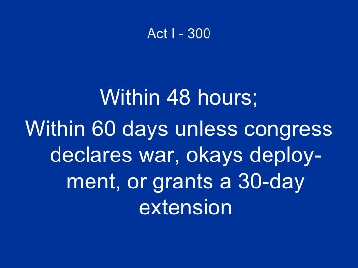Act I - 300 <ul><li>Within 48 hours; </li></ul><ul><li>Within 60 days unless congress declares war, okays deploy- ment, or...