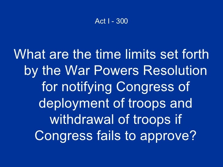 Act I - 300 <ul><li>What are the time limits set forth by the War Powers Resolution for notifying Congress of deployment o...