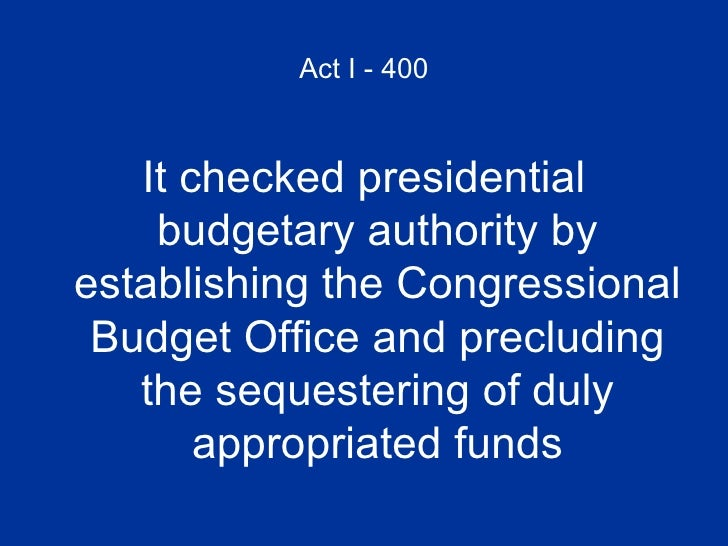 Act I - 400 <ul><li>It checked presidential budgetary authority by establishing the Congressional Budget Office and preclu...