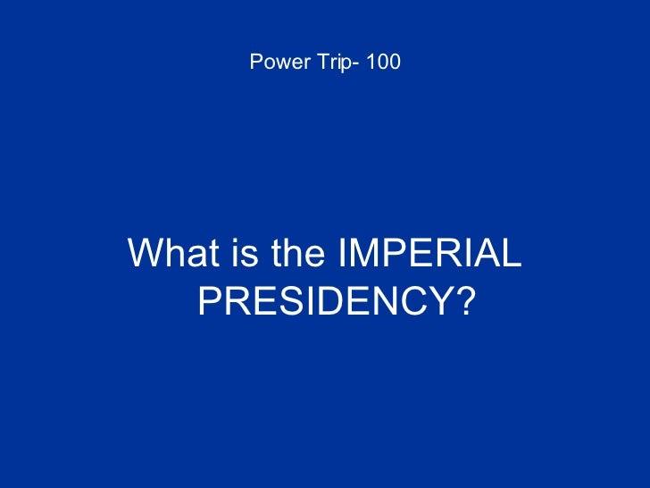 Power Trip- 100 <ul><li>What is the IMPERIAL PRESIDENCY? </li></ul>